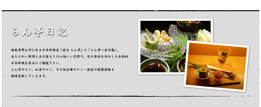 らん亭日記 福島県郡山市にある日本料理店「並木らん亭」と「八山田らん亭〜美日庵」。 あたたかい照明と木の温もりの心地いい空間で、 旬の素材を活かした本格的 日本料理を存分にご堪能下さい。 らん亭サロン、紅茶サロン、その他各種サロン・教室の開催情報も更新していきます。